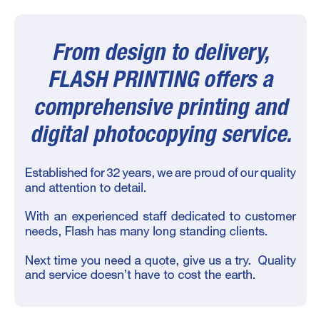 From design to delivery, Flash Printing offers a comprehensive printing and digital photocopying service.Established for 32 years, we are proud of our quality and attention to detail. With an experienced staff dedicated to customer needs, Flash has many long standing clients. Next time you need a quote, give us a try.  Quality and service doesn't have to cost the earth.